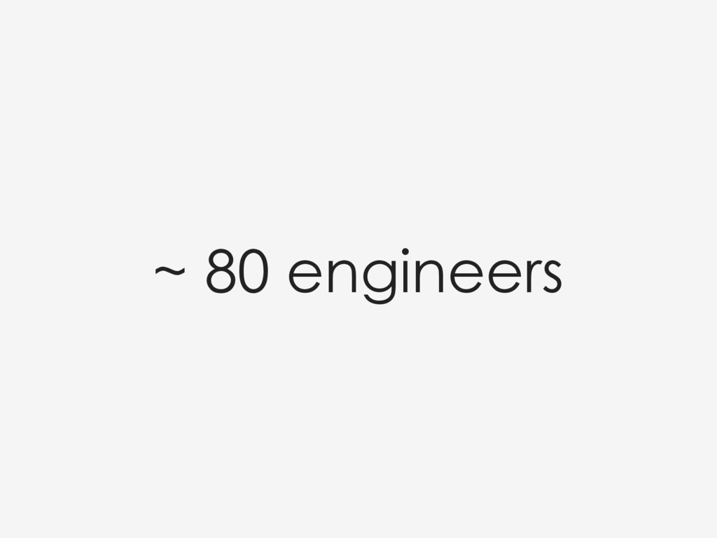 ~ 80 engineers