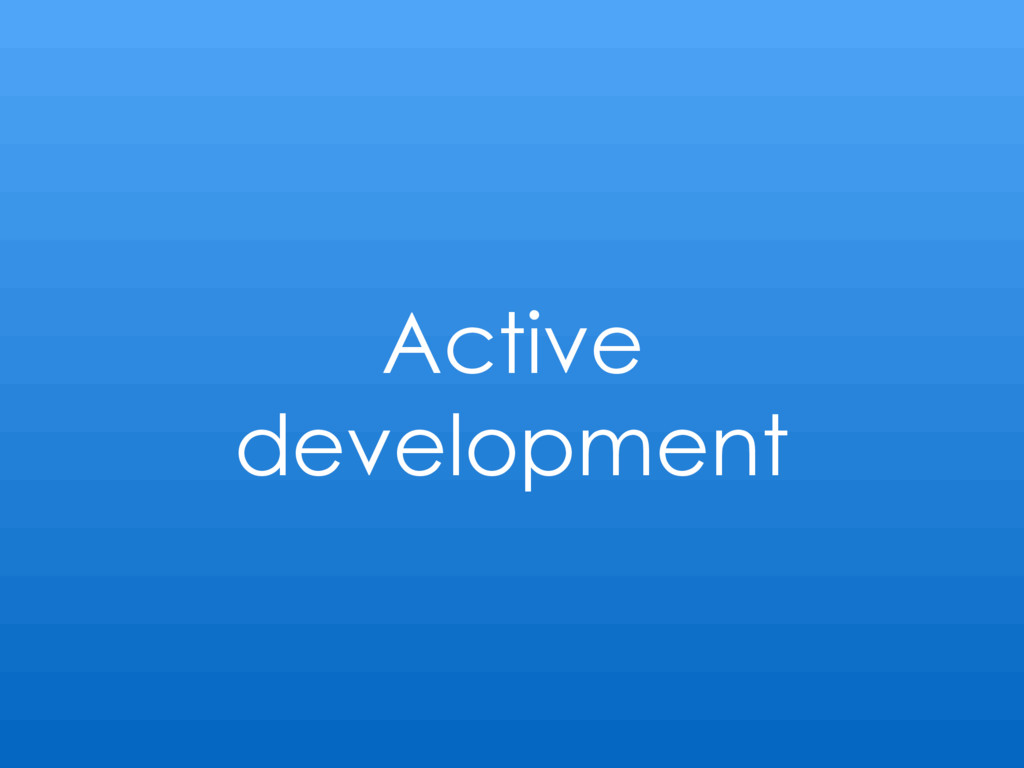 Active development