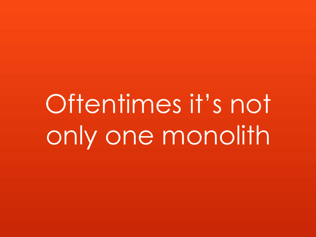 Oftentimes it's not only one monolith