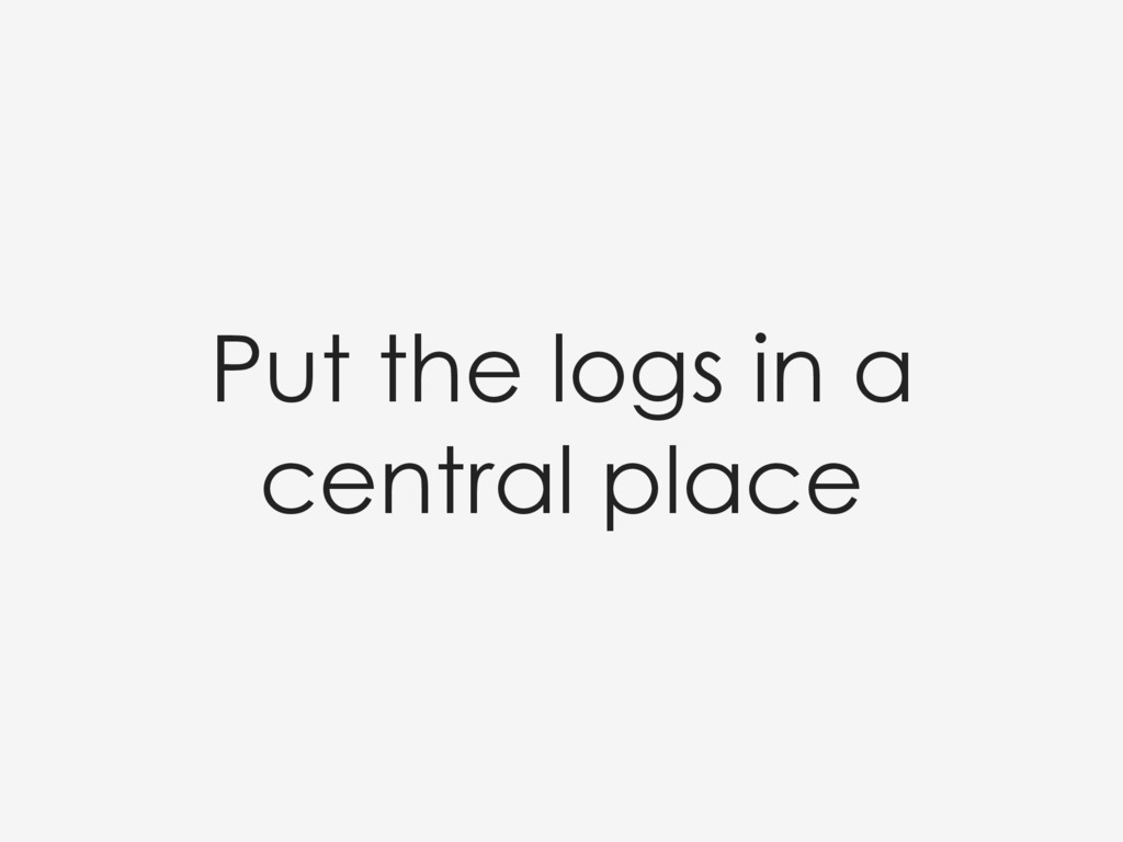 Put the logs in a central place