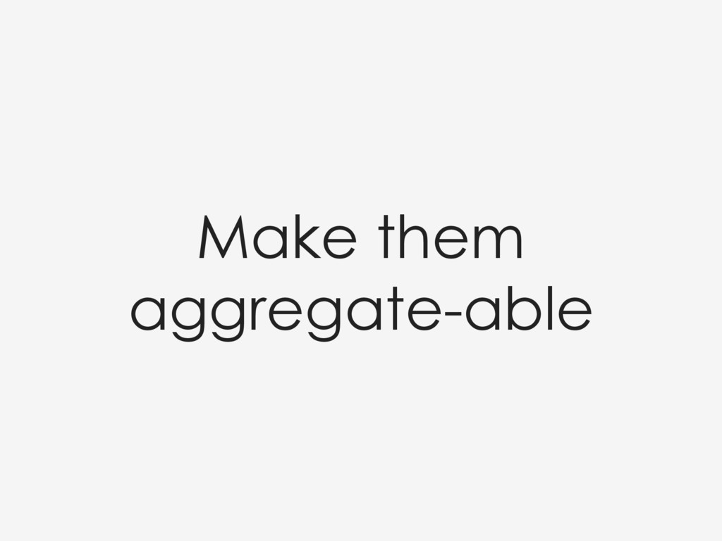 Make them aggregate-able