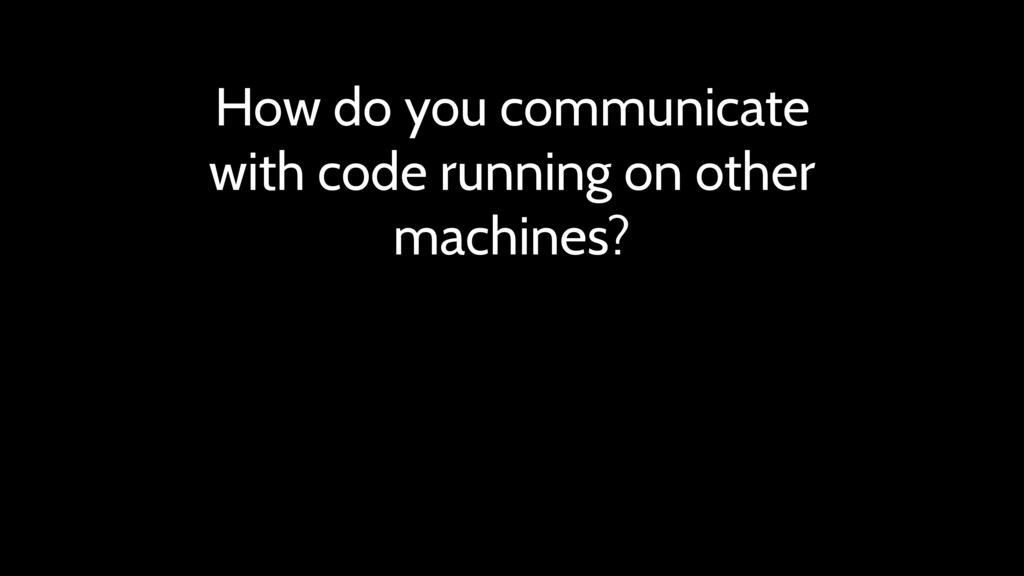 How do you communicate with code running on oth...