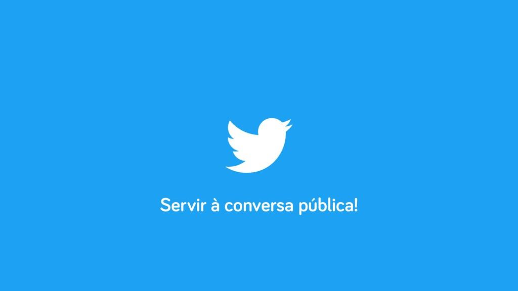 Servir à conversa pública!