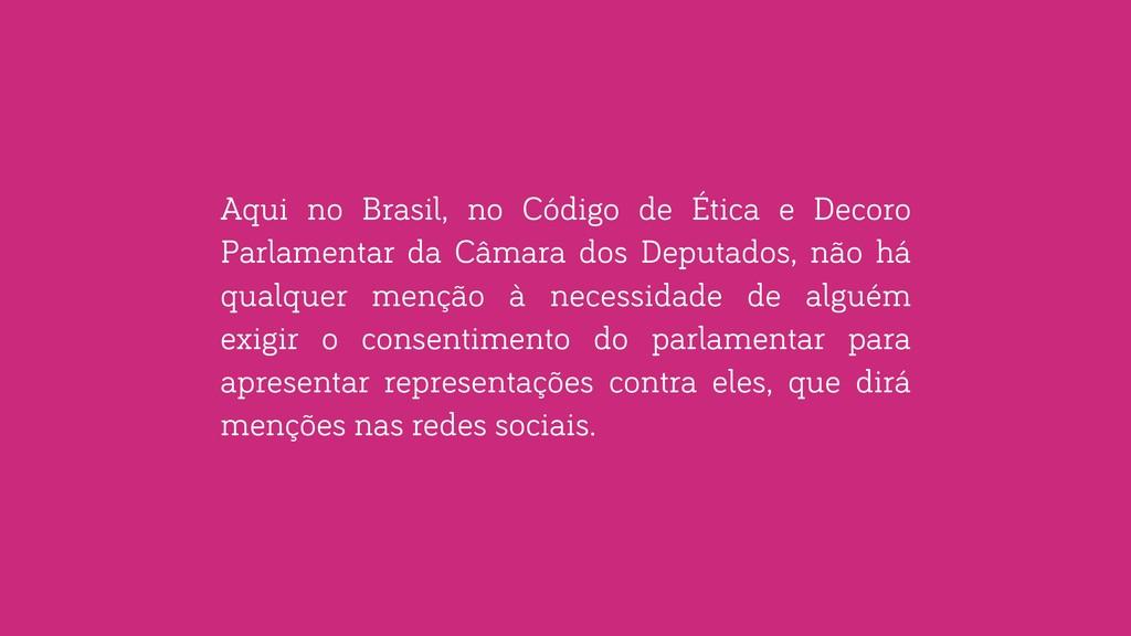 Aqui no Brasil, no Código de Ética e Decoro Par...