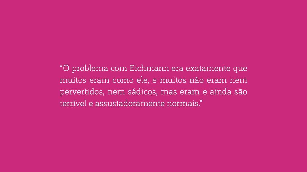 """""""O problema com Eichmann era exatamente que mui..."""