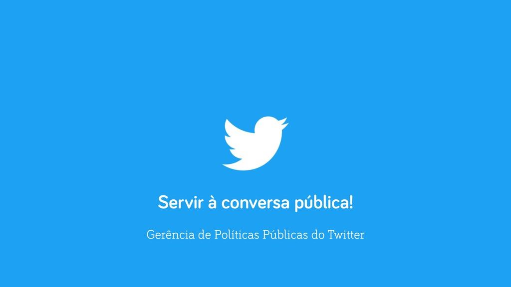 Servir à conversa pública! Gerência de Política...