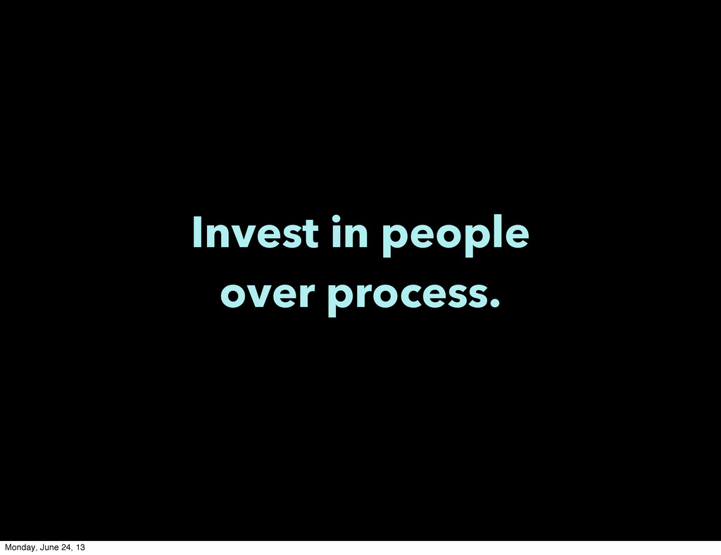 Invest in people over process. Monday, June 24,...