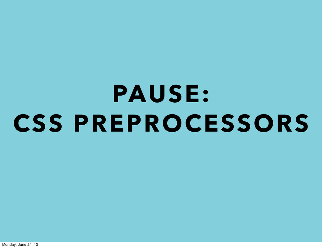 PAUSE: CSS PREPROCESSORS Monday, June 24, 13