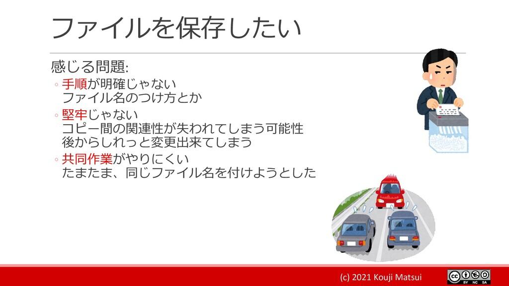 (c) 2021 Kouji Matsui ファイルを保存したい 感じる問題: ◦ 手順が明確...