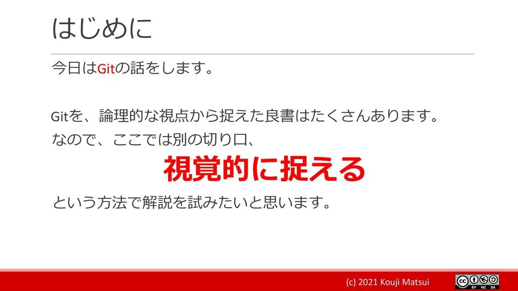 (c) 2021 Kouji Matsui はじめに 今日はGitの話をします。 Gitを、論...