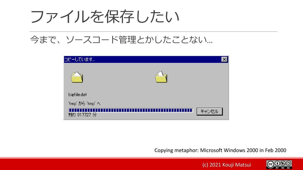 (c) 2021 Kouji Matsui ファイルを保存したい 今まで、ソースコード管理とか...