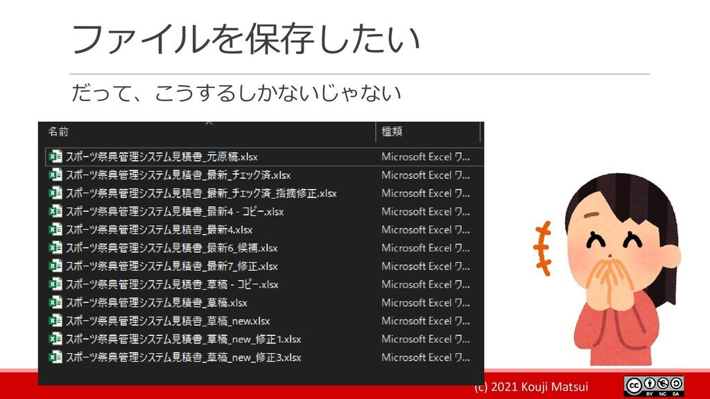 (c) 2021 Kouji Matsui ファイルを保存したい だって、こうするしかないじゃ...