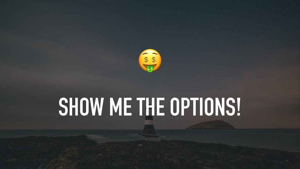SHOW ME THE OPTIONS!