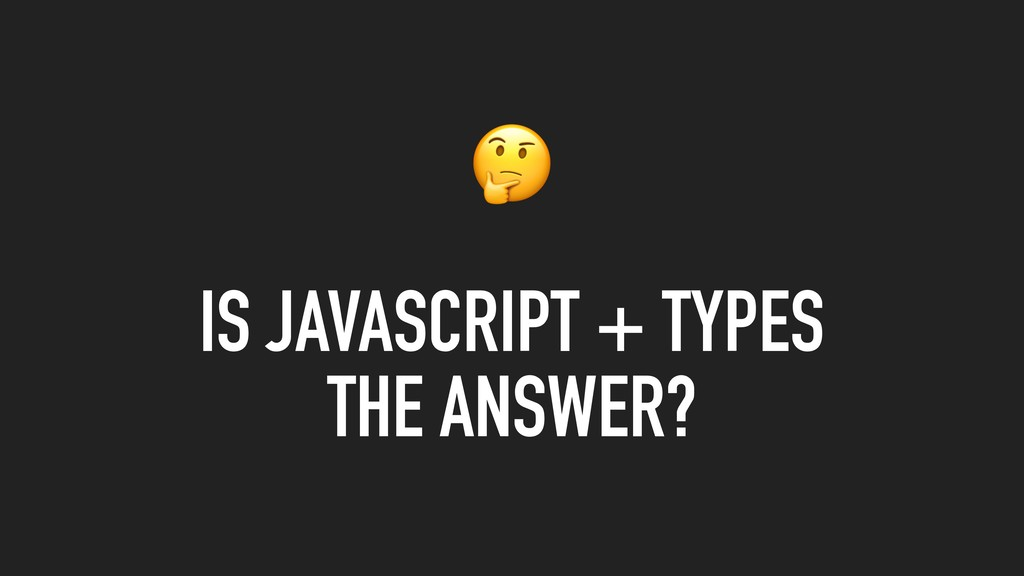 IS JAVASCRIPT + TYPES THE ANSWER?