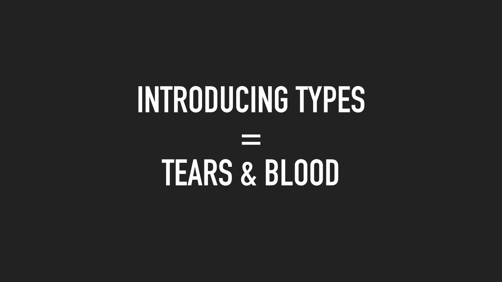 INTRODUCING TYPES = TEARS & BLOOD