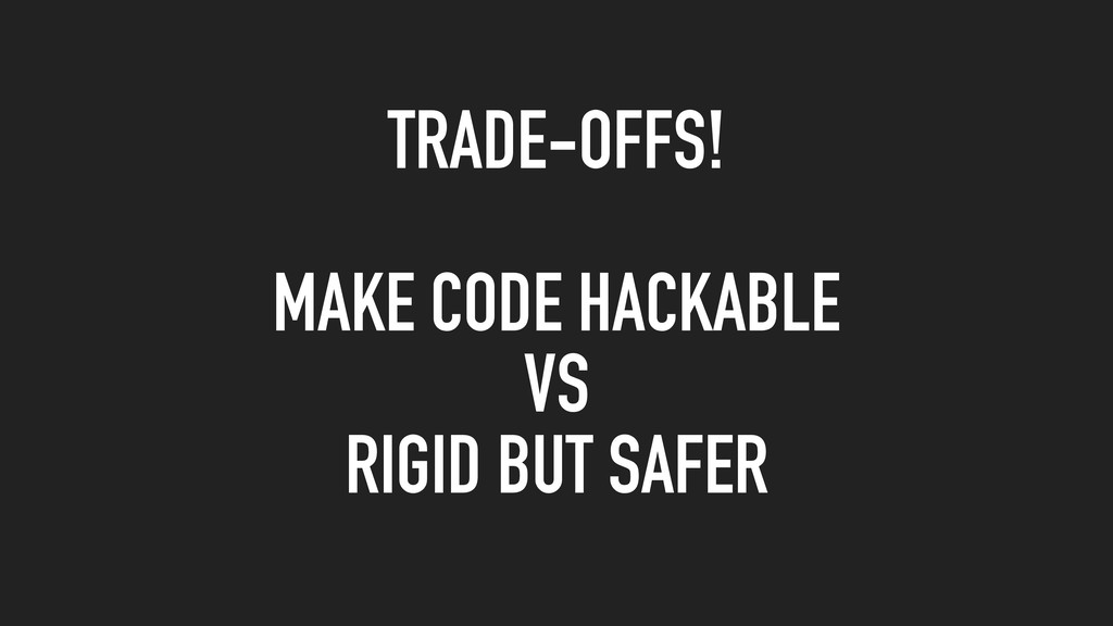 TRADE-OFFS! MAKE CODE HACKABLE VS RIGID BUT SAF...