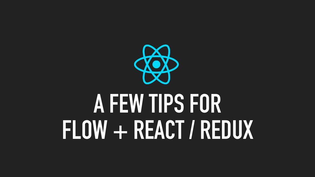 A FEW TIPS FOR FLOW + REACT / REDUX