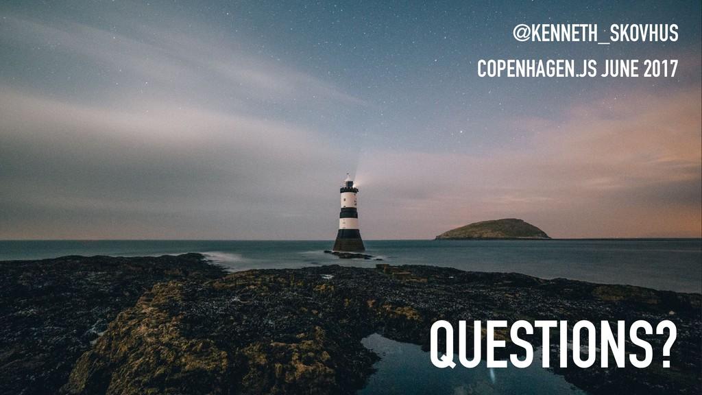 QUESTIONS? @KENNETH_SKOVHUS COPENHAGEN.JS JUNE ...