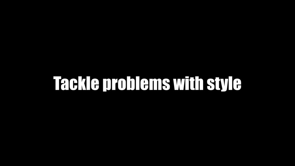 Tackle problems with style