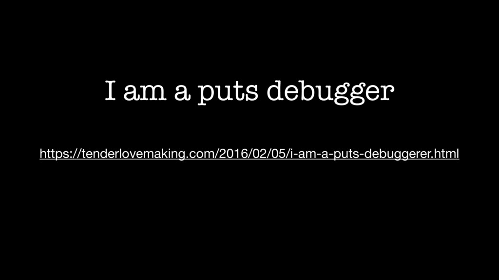 I am a puts debugger https://tenderlovemaking.c...