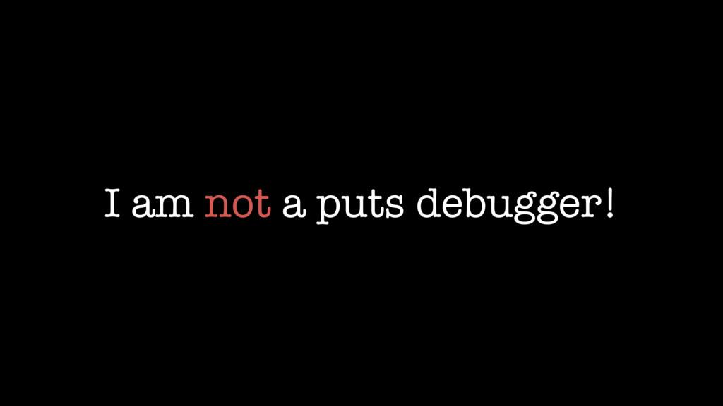 I am not a puts debugger!