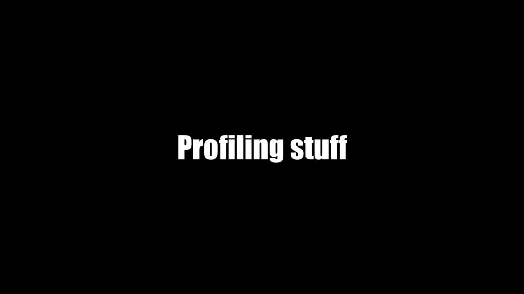 Profiling stuff