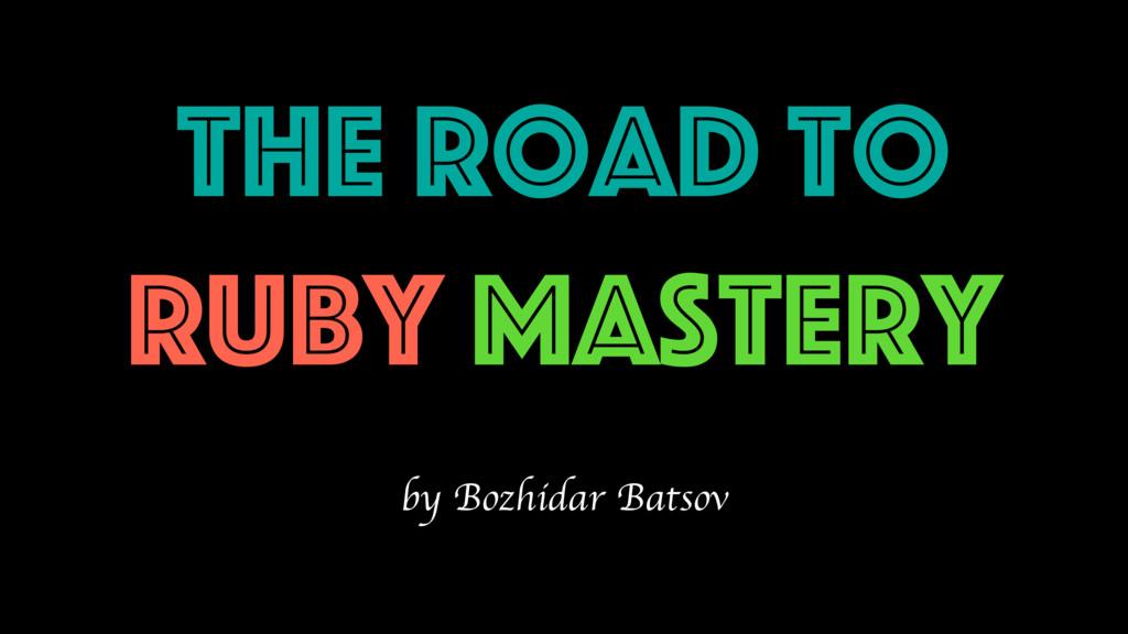 The Road to Ruby Mastery by Bozhidar Batsov