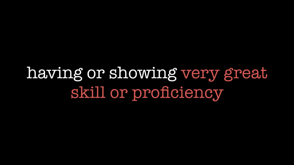 having or showing very great skill or proficiency