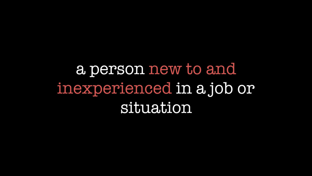 a person new to and inexperienced in a job or s...