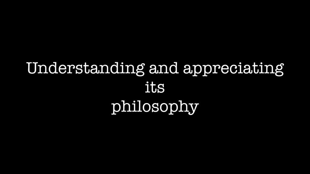 Understanding and appreciating its philosophy