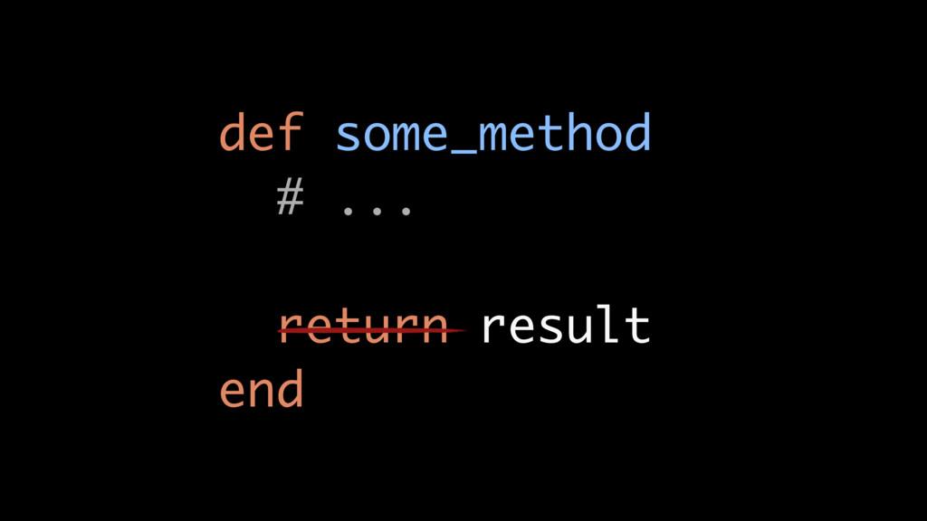 def some_method # ... return result end