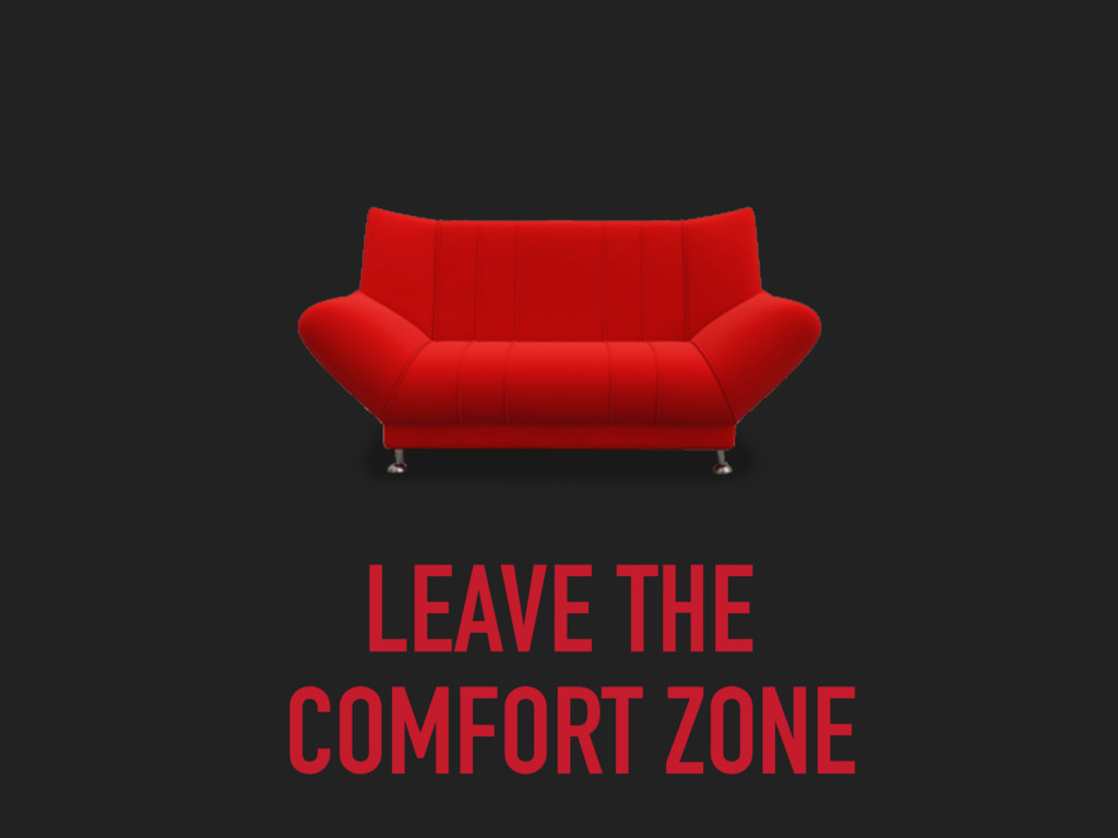 LEAVE THE COMFORT ZONE