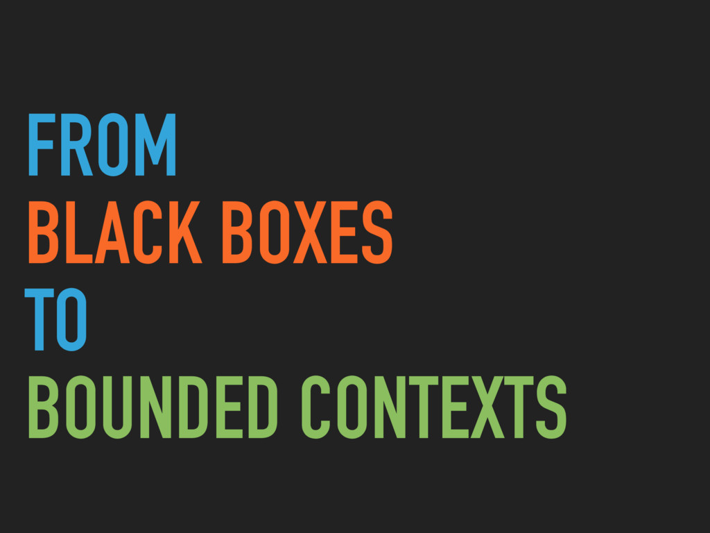FROM BLACK BOXES TO BOUNDED CONTEXTS