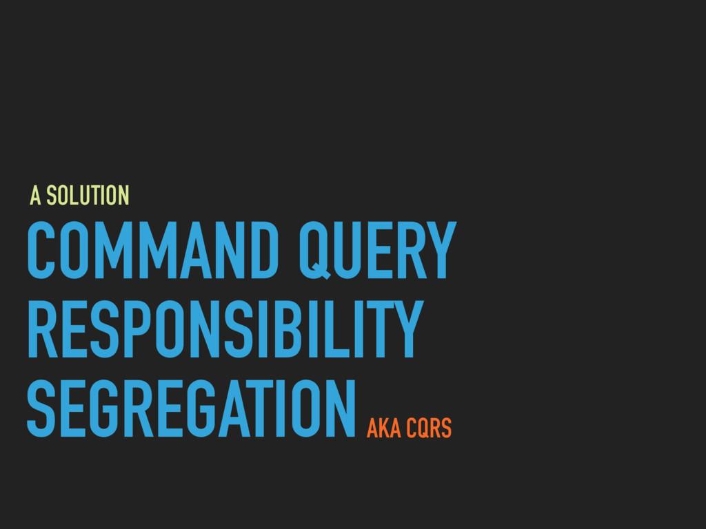 COMMAND QUERY RESPONSIBILITY SEGREGATIONAKA CQR...