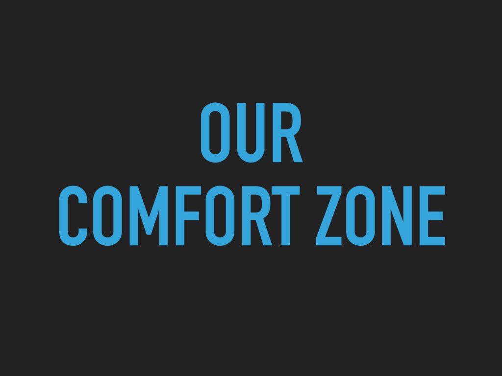 OUR COMFORT ZONE
