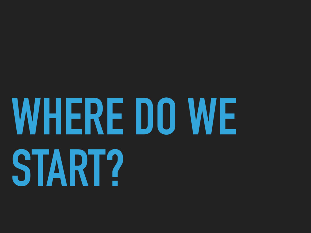 WHERE DO WE START?