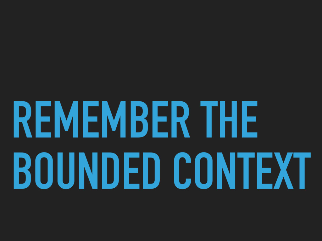 REMEMBER THE BOUNDED CONTEXT