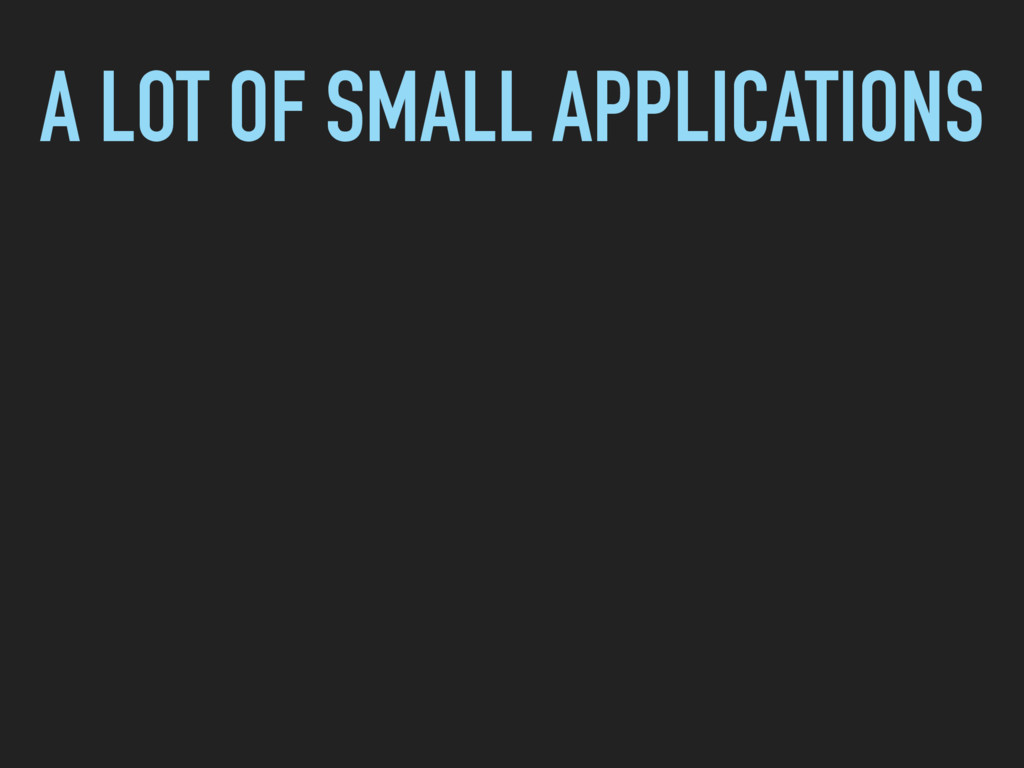 A LOT OF SMALL APPLICATIONS