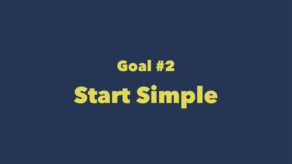 Goal #2 Start Simple