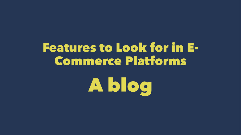 Features to Look for in E- Commerce Platforms A...