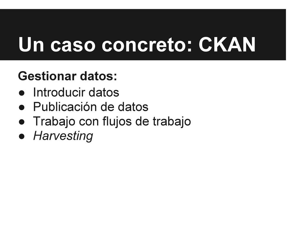 Un caso concreto: CKAN Gestionar datos: ● Intro...