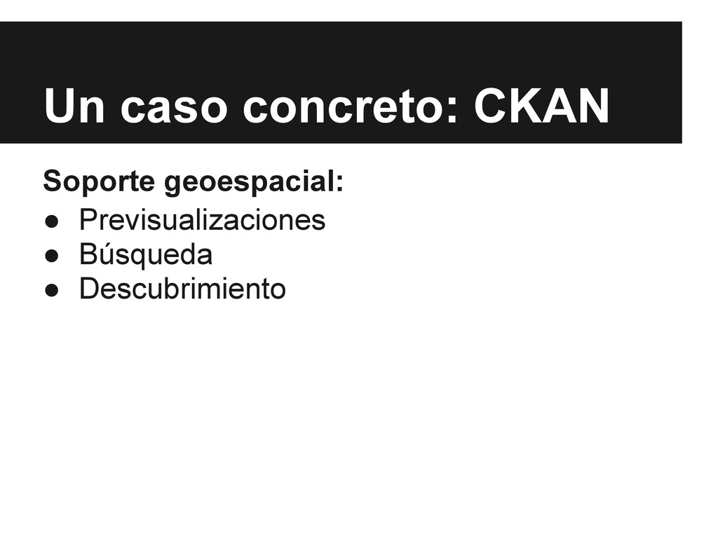 Un caso concreto: CKAN Soporte geoespacial: ● P...