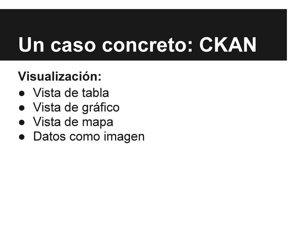 Un caso concreto: CKAN Visualización: ● Vista d...