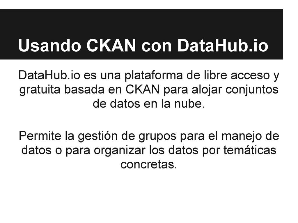 Usando CKAN con DataHub.io DataHub.io es una pl...