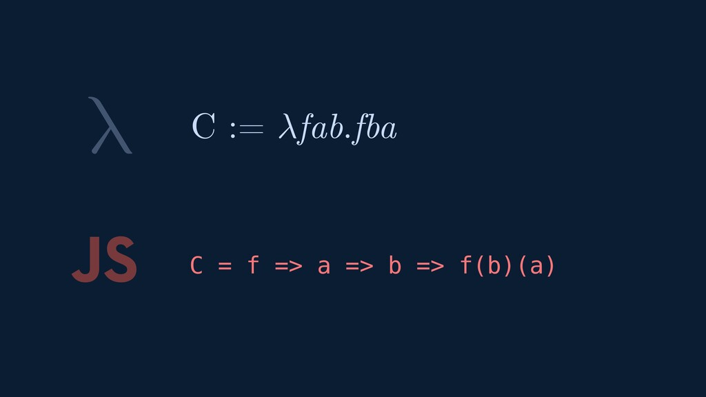 λ JS C = f => a => b => f(b)(a) C := fab.fba