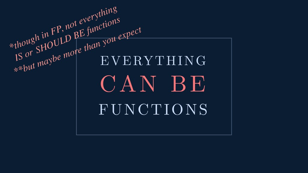 EVERYTHING CAN BE FUNCTIONS *though in FP, not ...