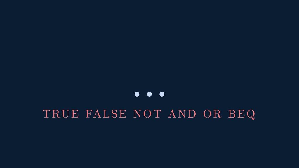 … TRUE FALSE NOT AND OR BEQ