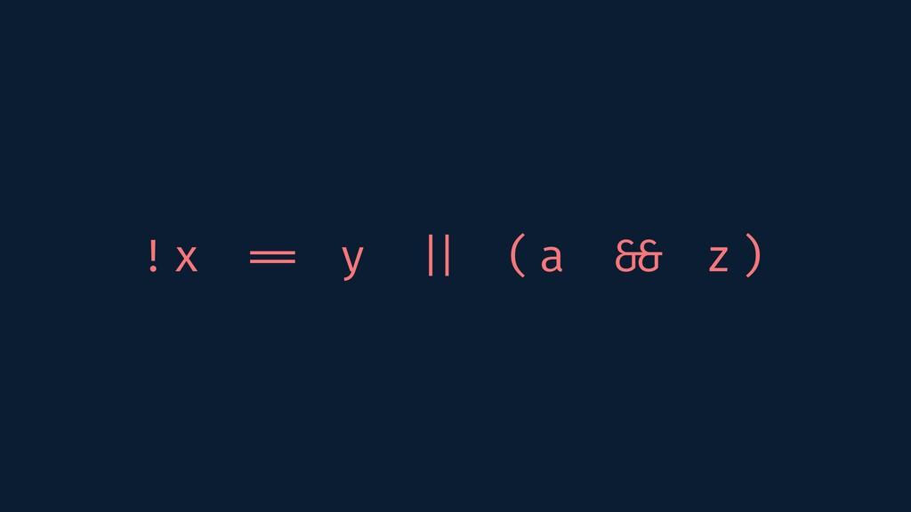 !x == y    (a && z)