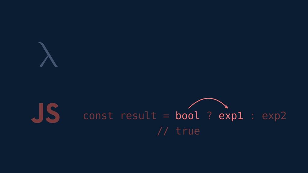 λ JS const result = bool ? exp1 : exp2 // true
