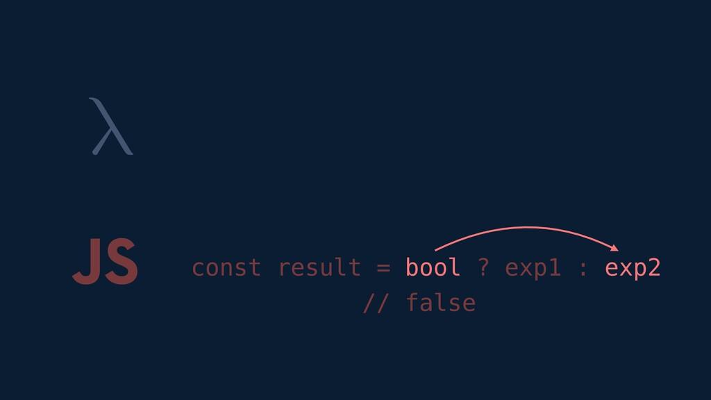 λ JS const result = bool ? exp1 : exp2 // false